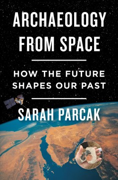 Archaeology from space : how the future shapes our past / Sarah Parcak.