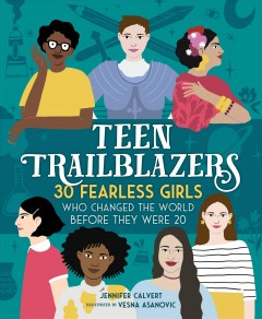 Teen trailblazers : 30 fearless young women who changed the world before they were 20 / Jennifer Calvert ; illustrated by Vesna Asanovic.