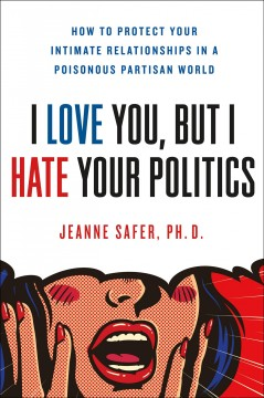 I love you, but I hate your politics : how to protect your intimate relationships in a poisonous partisan world / Jeanne Safer, Ph.D.