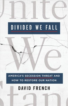 Divided we fall : America's secession threat and how to restore our nation / David French. - David French.