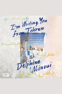 I'm Writing You from Tehran : A Granddaughter's Search for Her Family's Past and Their Country's Future/ Minoui, Delphine. - Minoui, Delphine.