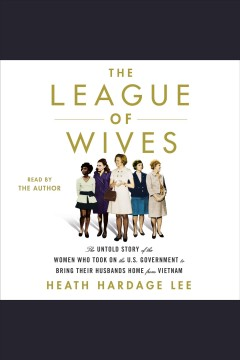 The league of wives : the untold story of the women who took on the U.S. Government to bring their husbands home from Vietnam / by Heath Hardage Lee. - by Heath Hardage Lee.