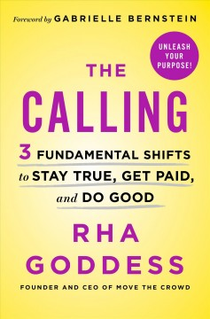 The calling : 3 fundamental shifts to stay true, get paid, and do good / Rha Goddess, founder and CEO of Move the crowd. - Rha Goddess, founder and CEO of Move the crowd.