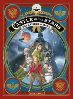 Castle in the stars Volume 3, The kinghts of Mars /  Alex Alice ; English translation by Anne and Owen Smith.