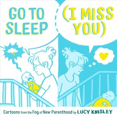 Go to sleep (I miss you) : cartoons from the fog of new parenthood / Lucy Knisley.