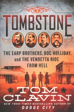 Tombstone : the Earp brothers, Doc Holliday, and the vendetta ride from hell / Tom Clavin. - Tom Clavin.