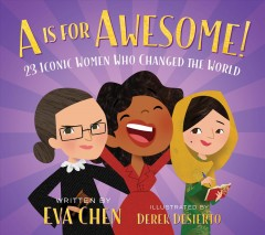 A is for awesome : 23 iconic women who changed the world / written by Eva Chen ; illustrated by Derek Desierto.