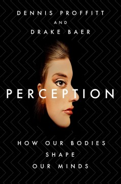 Perception : how our bodies shape our minds / Dennis Proffitt and Drake Baer. - Dennis Proffitt and Drake Baer.