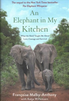 An elephant in my kitchen : what the herd taught me about love, courage and survival / Françoise Malby-Anthony with Katja Willemsen.