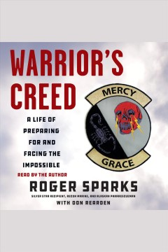 Warrior's creed : a life of preparing for and facing the impossible / Roger Sparks and Don Rearden.