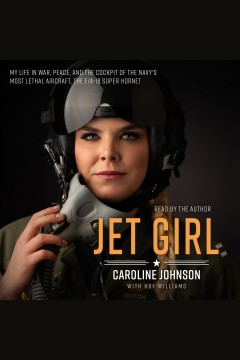 Jet girl : my life in war, peace, and the cockpit of the world's deadliest aircraft, the f/a-18 super hornet / Caroline Johnson, with Hof Williams.