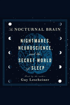 The Nocturnal Brain : Nightmares, Neuroscience, and the Secret World of Sleep / Dr. Guy Leschziner.