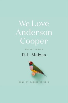 We Love Anderson Cooper : Short Stories / R.L. Maizes.