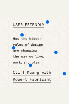 User friendly : how the hidden rules of design are changing the way we live, work, and play / Cliff Kuang with Robert Fabricant.
