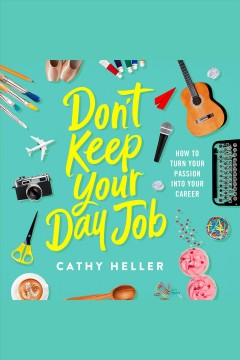 Don't keep your day job : how to turn your passion into your career / Cathy Heller.