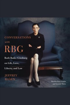 Conversations with RBG : Ruth Bader Ginsburg on life, love, liberty, and the law / Jeffrey Rosen.
