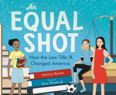 An equal shot : how the law title IX changed America / Helaine Becker ; Illustrated by Dow Phumiruk.