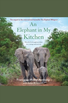 An elephant in my kitchen : what the herd taught me about love, courage and survival / Francoise Malby-Anthony, with Katja Willemsen.