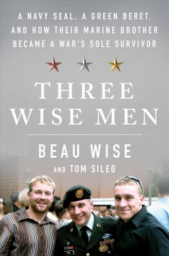 Three wise men : a Navy Seal, a Green Beret, and how their Marine brother became a war's sole survivor / Beau Wise and Tom Sileo. - Beau Wise and Tom Sileo.