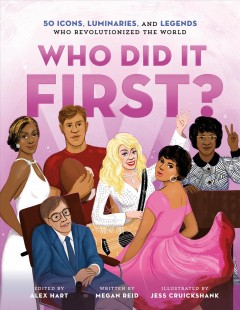 Who did it first? : 50 icons, luminaries, and legends who revolutionized the world / edited by Alex Hart ; written by Megan Reid ; illustrated by Jessica Cruickshank. - edited by Alex Hart ; written by Megan Reid ; illustrated by Jessica Cruickshank.