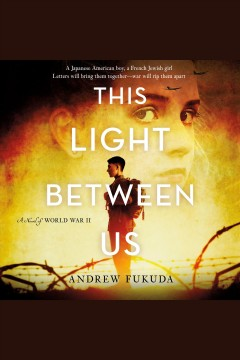 This light between us : a novel of World War II / Andrew Fukuda.