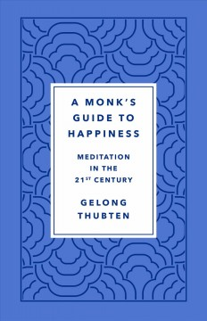 A monk's guide to happiness : meditation in the 21st century / Gelong Thubten.