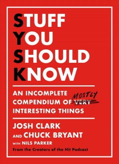Stuff you should know : an incomplete compendium of mostly interesting things / Josh Clark and Chuck Bryant with Nils Parker. - Josh Clark and Chuck Bryant with Nils Parker.