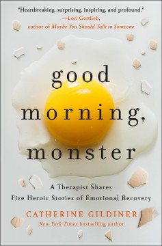 Good morning, monster : a therapist shares five heroic stories of emotional recovery / Catherine Gildiner. - Catherine Gildiner.