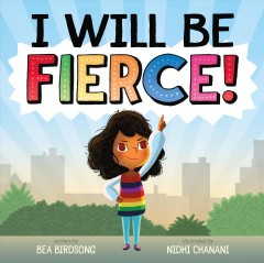 I will be fierce! /  written by Bea Birdsong ; illustrated by Nidhi Chanani. - written by Bea Birdsong ; illustrated by Nidhi Chanani.