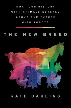 The new breed : what our history with animals reveals about our future with robots / Kate Darling. - Kate Darling.