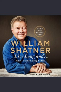 Live long and-- : what I learned along the way / William Shatner ; with David Fisher.