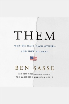 Them : why we hate each other-- and how to heal / Ben Sasse.