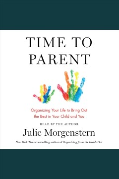 Time to parent : organizing your life to bring out the best in your child and you.
