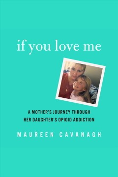 If You Love Me : A Mother's Journey Through Her Daughter's Opioid Addiction / by Maureen Cavanagh.