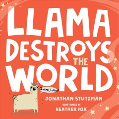 Llama destroys the world /  Jonathan Stutzman ; illustrated by Heather Fox.