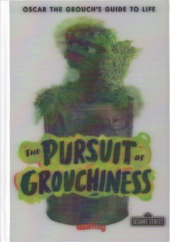 The pursuit of grouchiness : Oscar the Grouch's guide to life / by me, Oscar, who else?!.