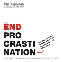 The end of procrastination : how to stop postponing and live a fulfilled life / Petr Ludwig, Adela Schicker.