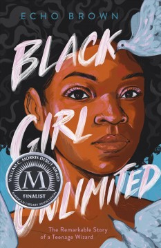 Black girl unlimited : the remarkable story of a teenage wizard / Echo Brown. - Echo Brown.