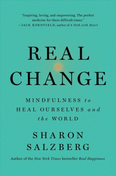 Real change : mindfulness to heal ourselves and the world / Sharon Salzberg.