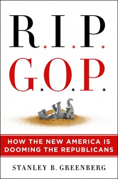 RIP GOP : how the new America is dooming the Republicans / Stanley B. Greenberg.