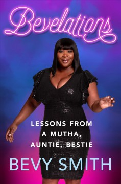 Bevelations : lessons from a mutha, auntie, bestie / Bevy Smith. - Bevy Smith.