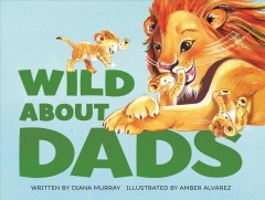 Wild about dads /  written by Diana Murray ; illustrated by Amber Alvarez. - written by Diana Murray ; illustrated by Amber Alvarez.