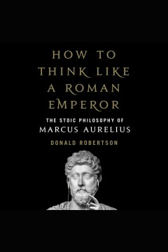 How to think like a Roman emperor : the Stoic philosophy of Marcus Aurelius / Donald Robertson.