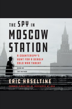 The spy in Moscow Station : a counterspy's hunt for a deadly Cold War threat / Eric Haseltine. - Eric Haseltine.