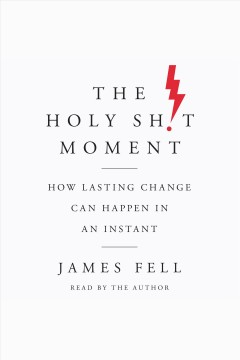The holy sh!t moment : how lasting change can happen in an instant / James Fell.