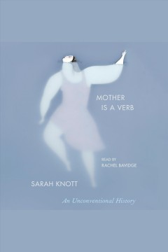 Mother is a verb : an unconventional history / Sarah Knott. - Sarah Knott.