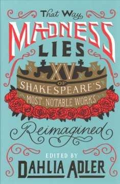 That way madness lies : fifteen of William Shakespeare's most notable works reimagined / edited by Dahlia Adler. - edited by Dahlia Adler.