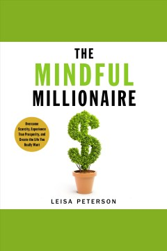 The mindful millionaire : overcome scarcity, experience true prosperity, and create the life you really want / Leisa Peterson ; Grant Sabatier.