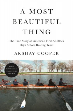 A most beautiful thing : the true story of America's first all-black high school rowing team / Arshay Cooper.