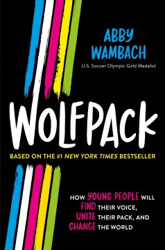 Wolfpack : how young people will find their voice, unite their pack, and change the world / Abby Wambach.